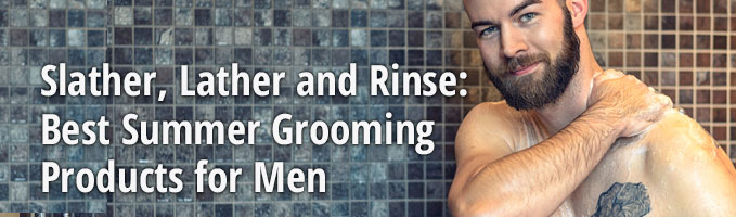 Slather, Lather and Rinse: Best Summer Grooming Products for Men