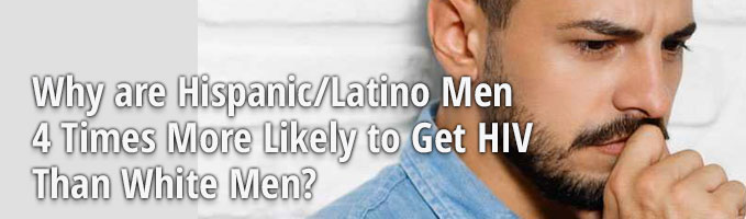 Why Are Hispanic/Latino Men 4 Times More Likely to Get HIV Than White Men?