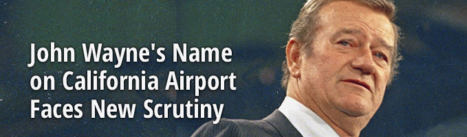 John Wayne's Name on California Airport Faces New Scrutiny