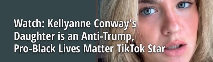 Watch: Kellyanne Conway's Daughter is an Anti-Trump, Pro-Black Lives Matter TikTok Star