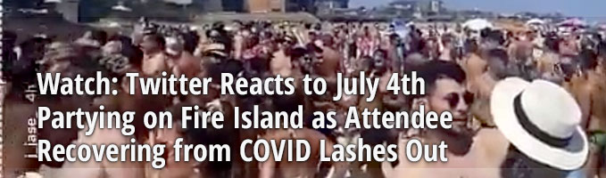 Watch: Twitter Reacts to July 4th Partying on Fire Island as Attendee Recovering from COVID Lashes Out