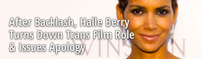After Backlash, Halle Berry Turns Down Trans Film Role & Issues Apology
