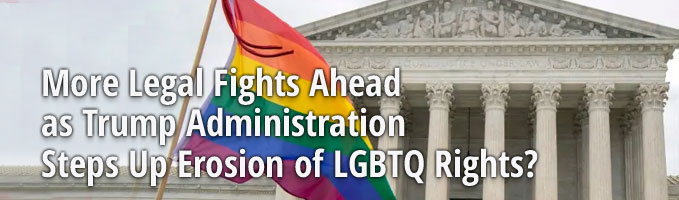 More Legal Fights Ahead as Trump Administration Steps Up Erosion of LGBTQ Rights?