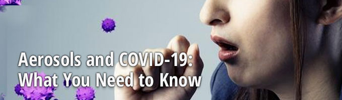 Aerosols and COVID-19: What You Need to Know