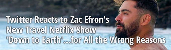 Twitter Reacts to Zac Efron's New Travel Netflix Show 'Down to Earth'...for All the Wrong Reasons
