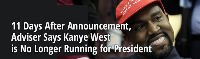 11 Days After Announcement, Adviser Says Kanye West is No Longer Running for President