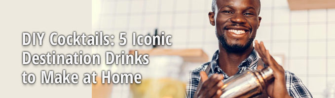 DIY Cocktails: 5 Iconic Destination Drinks to Make at Home