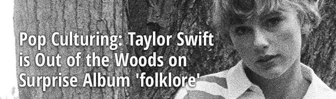 Pop Culturing: Taylor Swift is Out of the Woods on Surprise Album 'folklore'