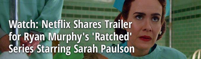 Watch: Netflix Shares Trailer for Ryan Murphy's 'Ratched' Series Starring Sarah Paulson