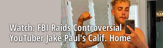 Watch: FBI Raids Controversial YouTuber Jake Paul's Calif. Home
