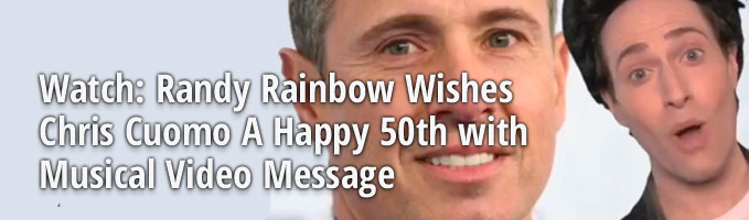 Watch: Randy Rainbow Wishes Chris Cuomo A Happy 50th with Musical Video Message