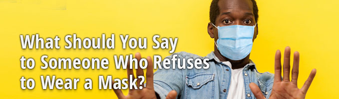 What Should You Say to Someone Who Refuses to Wear a Mask?