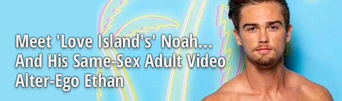 Meet 'Love Island's' Noah... And His Same-Sex Adult Video Alter-Ego Ethan