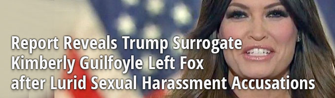 Report Reveals Trump Surrogate Kimberly Guilfoyle Left Fox after Lurid Sexual Harassment Accusations