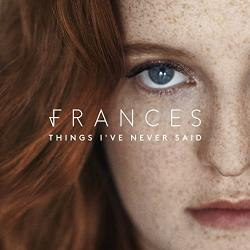 """Things I've Never Said"" (Frances)"