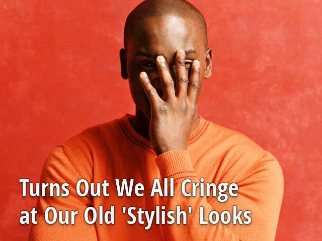 Turns Out We All Cringe at Our Old 'Stylish' Looks
