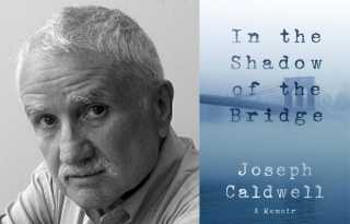 Dark shadows & radiant light: Joseph Caldwell's memoir 'In the Shadow of the Bridge'